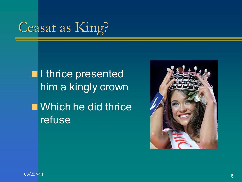 Ceasar as King I thrice presented him a kingly crown