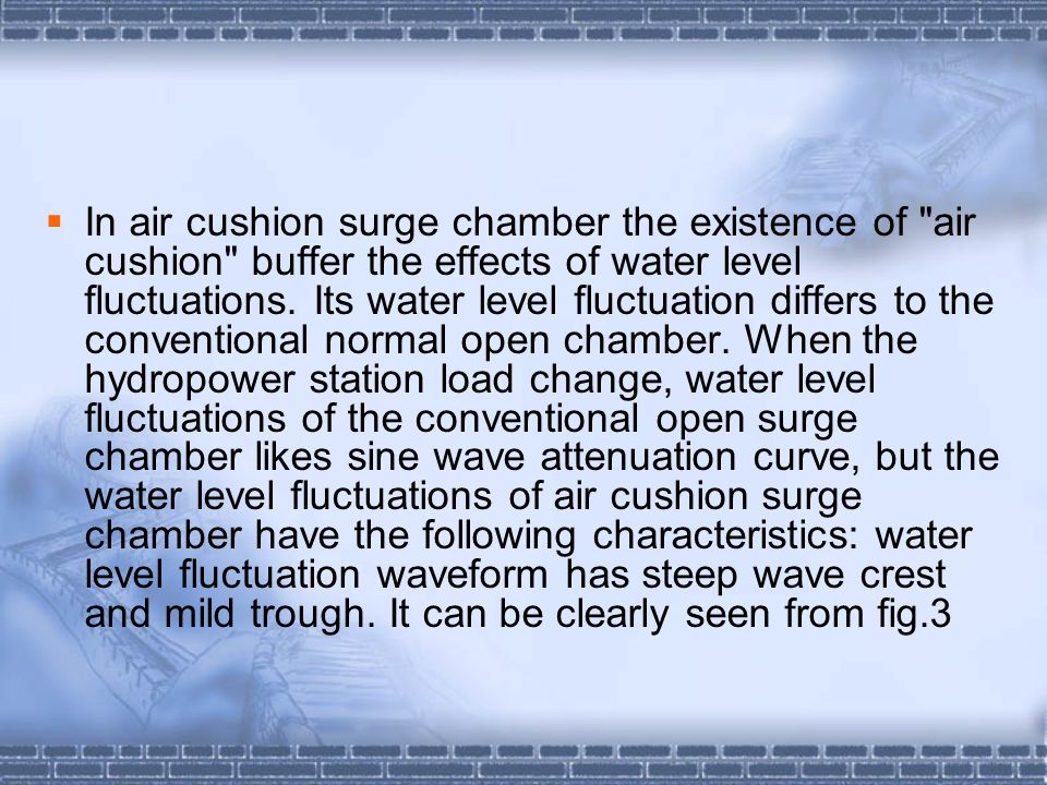 In air cushion surge chamber the existence of air cushion buffer the effects of water level fluctuations.