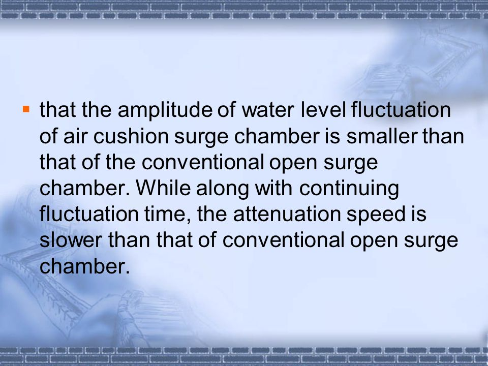 that the amplitude of water level fluctuation of air cushion surge chamber is smaller than that of the conventional open surge chamber.