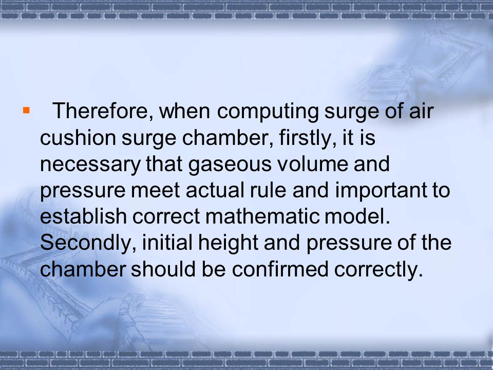 Therefore, when computing surge of air cushion surge chamber, firstly, it is necessary that gaseous volume and pressure meet actual rule and important to establish correct mathematic model.