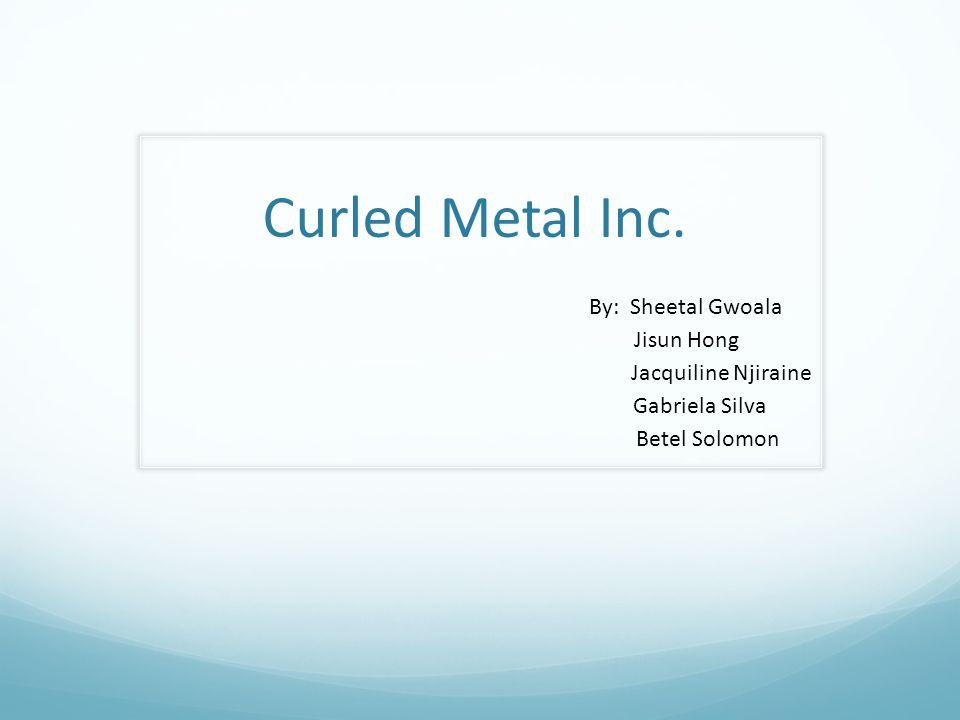 Curled Metal Inc. By: Sheetal Gwoala Jisun Hong Jacquiline Njiraine