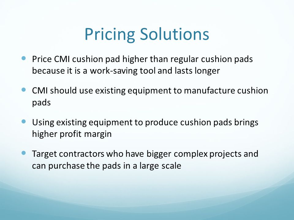 Pricing Solutions Price CMI cushion pad higher than regular cushion pads because it is a work-saving tool and lasts longer.