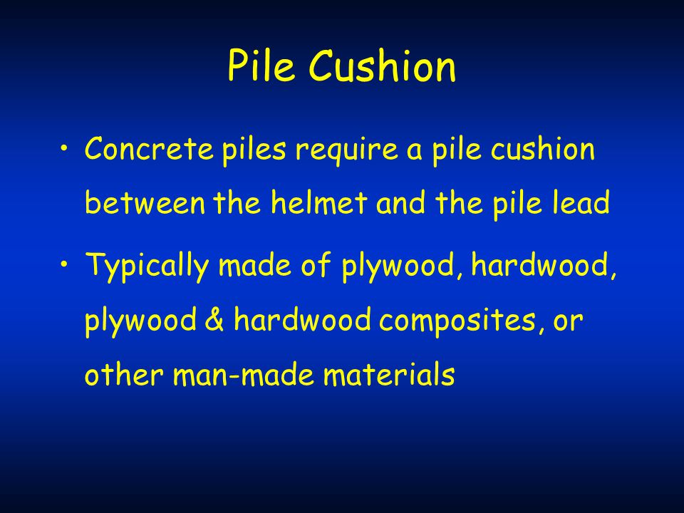Pile Cushion Concrete piles require a pile cushion between the helmet and the pile lead.