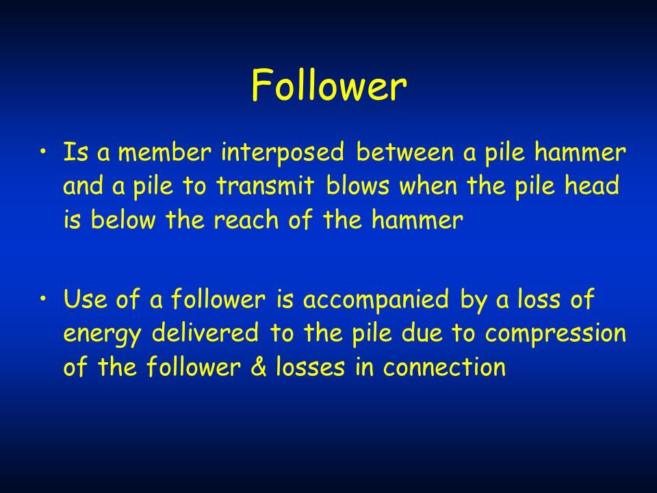 Follower Is a member interposed between a pile hammer and a pile to transmit blows when the pile head is below the reach of the hammer.