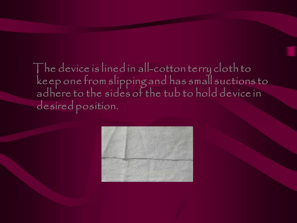 The device is lined in all-cotton terry cloth to keep one from slipping and has small suctions to adhere to the sides of the tub to hold device in desired position.