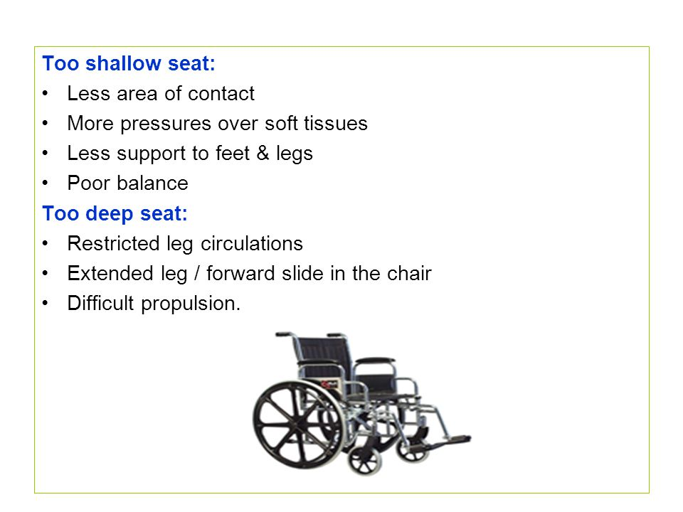 Too shallow seat: Less area of contact. More pressures over soft tissues. Less support to feet & legs.