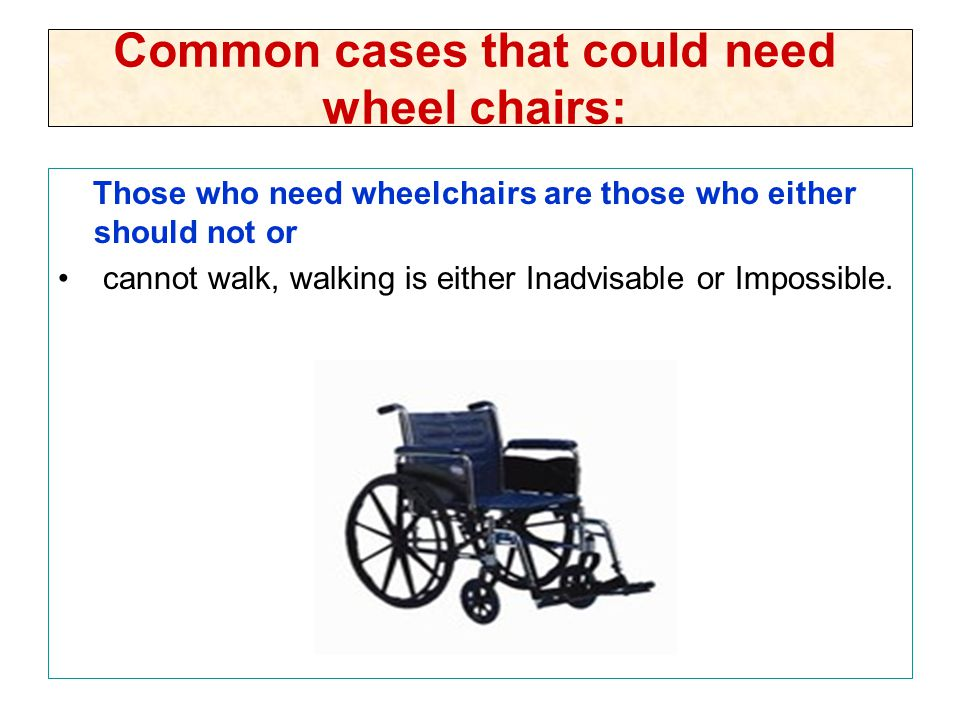 Common cases that could need wheel chairs: