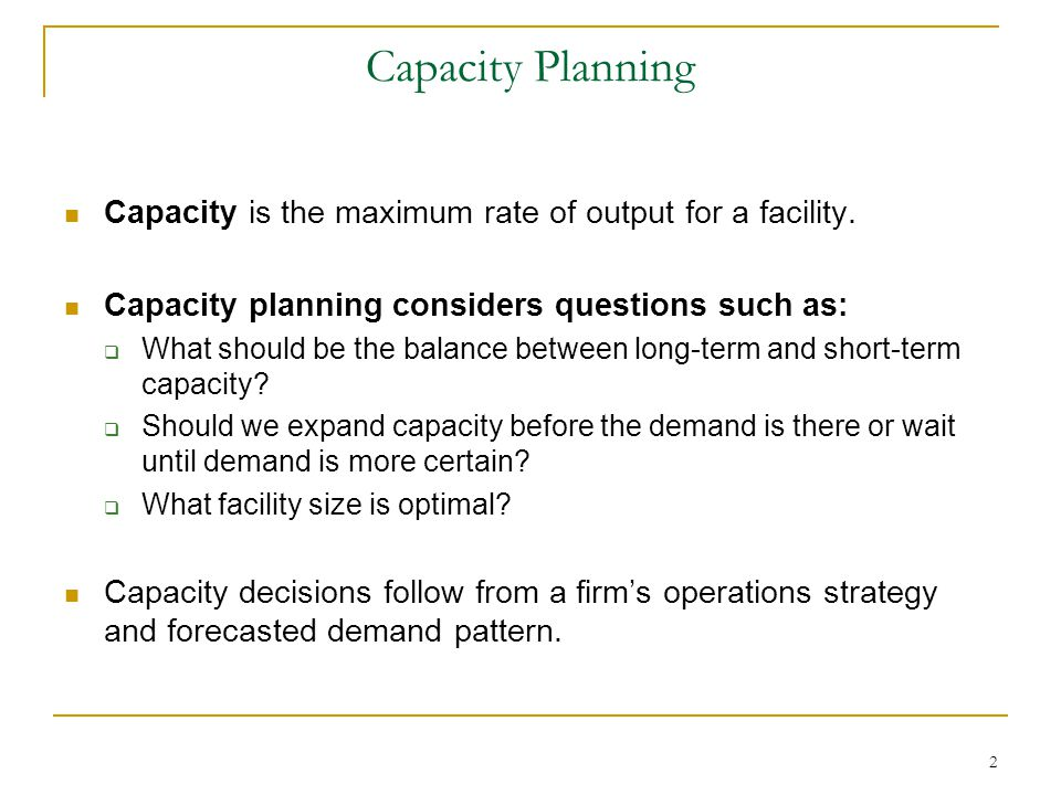 Capacity Planning Capacity is the maximum rate of output for a facility. Capacity planning considers questions such as: