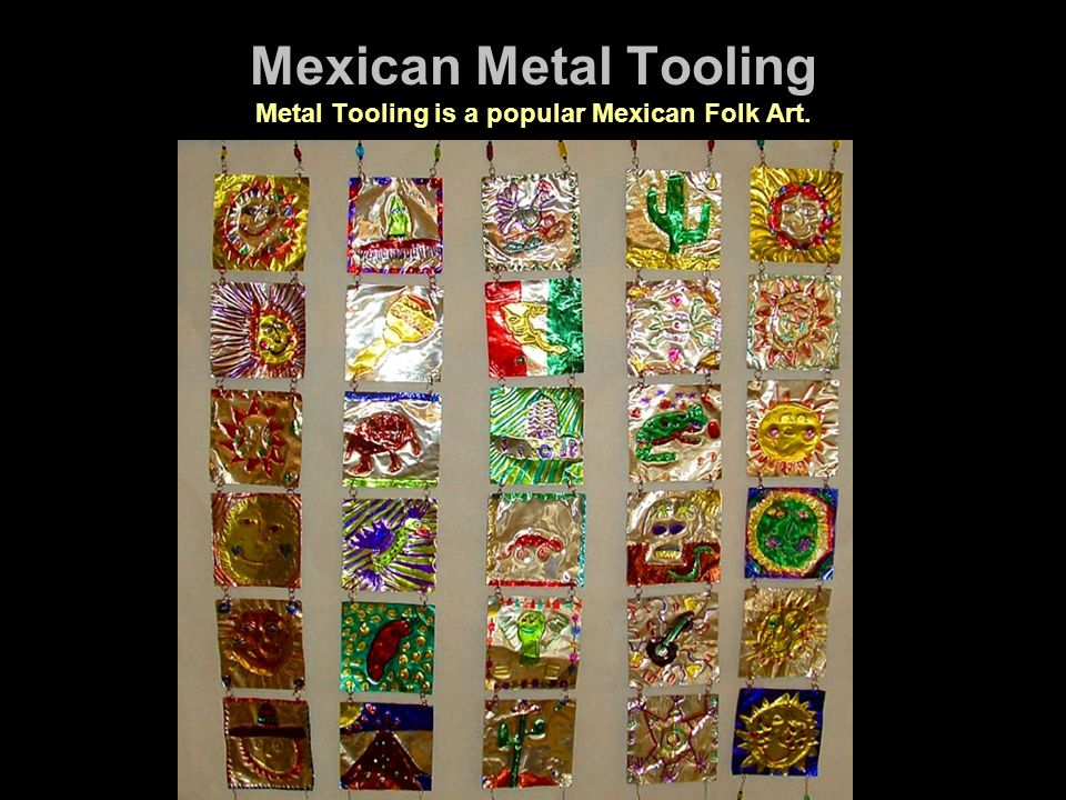 Mexican Metal Tooling Metal Tooling is a popular Mexican Folk Art.