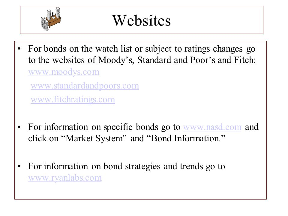 Websites For bonds on the watch list or subject to ratings changes go to the websites of Moody's, Standard and Poor's and Fitch: www.moodys.com.
