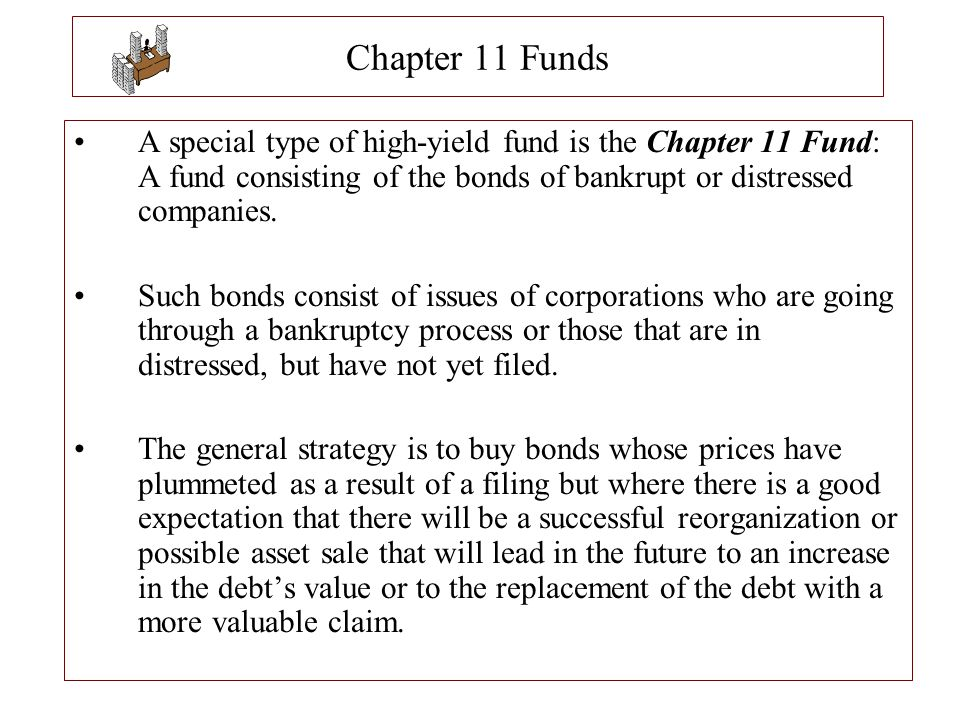 Chapter 11 Funds A special type of high-yield fund is the Chapter 11 Fund: A fund consisting of the bonds of bankrupt or distressed companies.