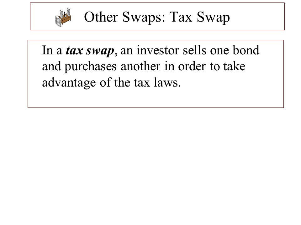 Other Swaps: Tax Swap In a tax swap, an investor sells one bond and purchases another in order to take advantage of the tax laws.