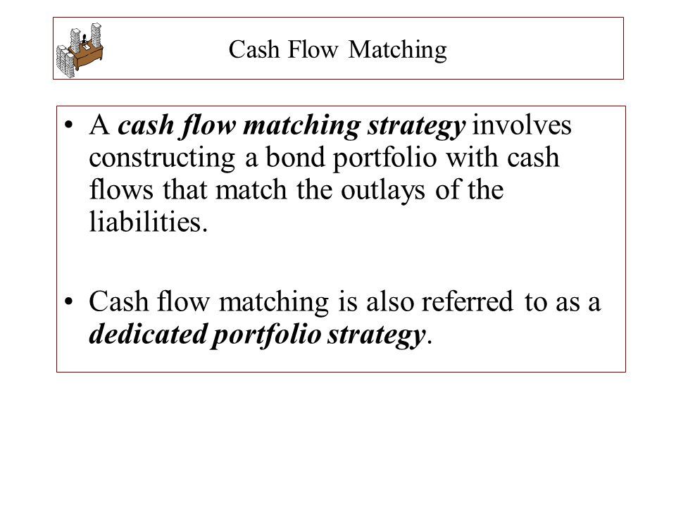 Cash Flow Matching A cash flow matching strategy involves constructing a bond portfolio with cash flows that match the outlays of the liabilities.