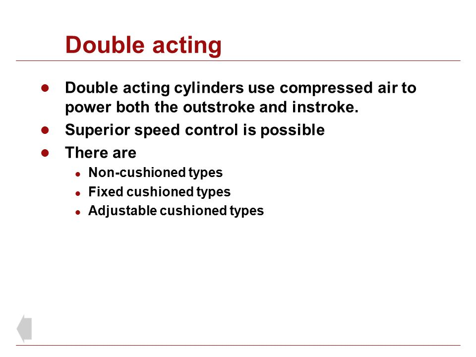 Double acting Double acting cylinders use compressed air to power both the outstroke and instroke. Superior speed control is possible.