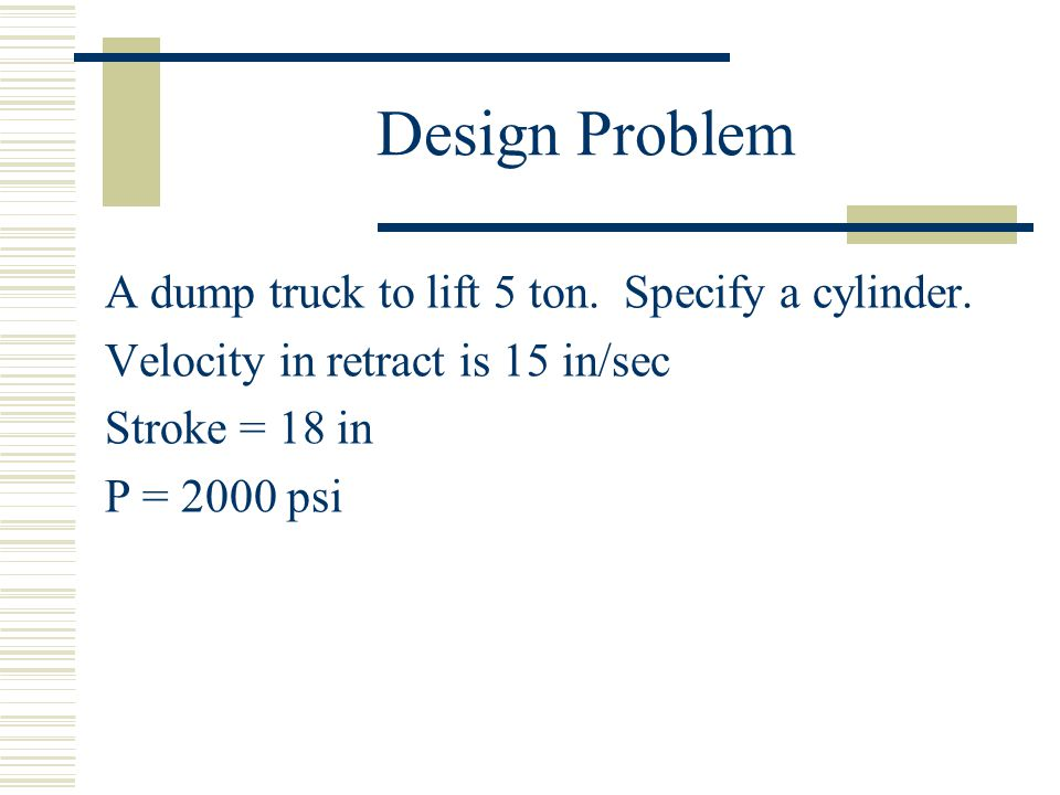 Design Problem A dump truck to lift 5 ton. Specify a cylinder.