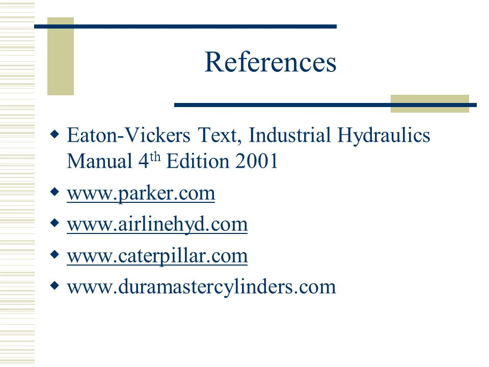 References Eaton-Vickers Text, Industrial Hydraulics Manual 4th Edition 2001. www.parker.com. www.airlinehyd.com.