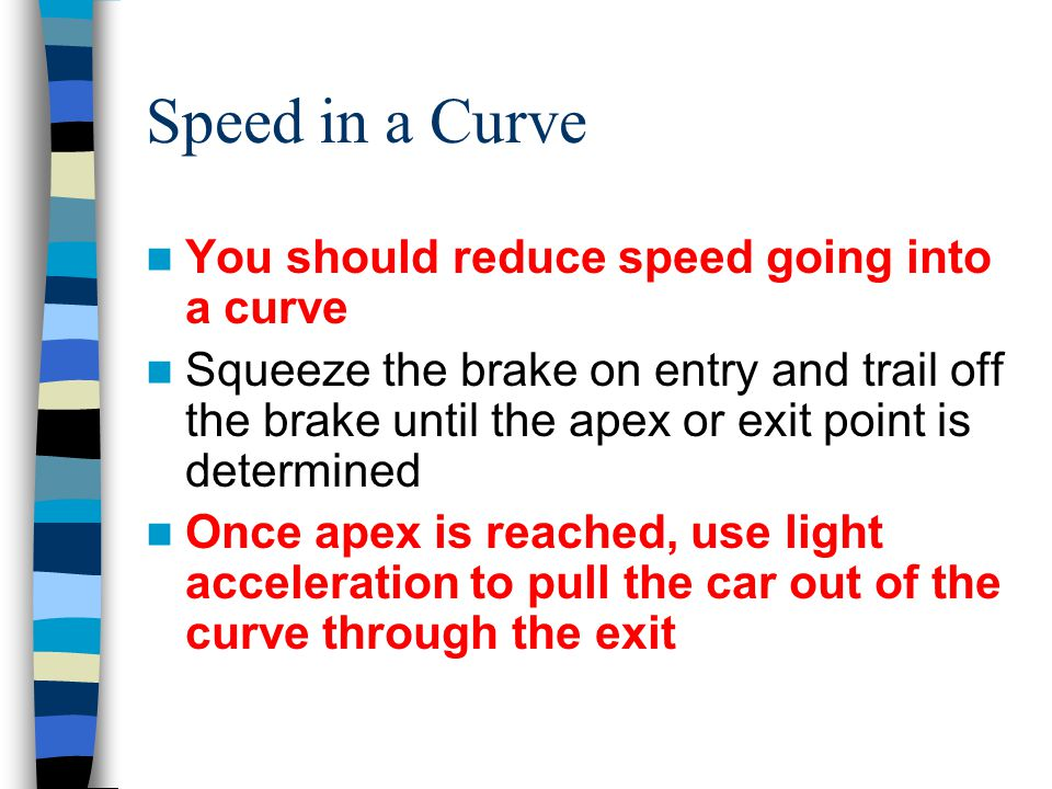 Speed in a Curve You should reduce speed going into a curve