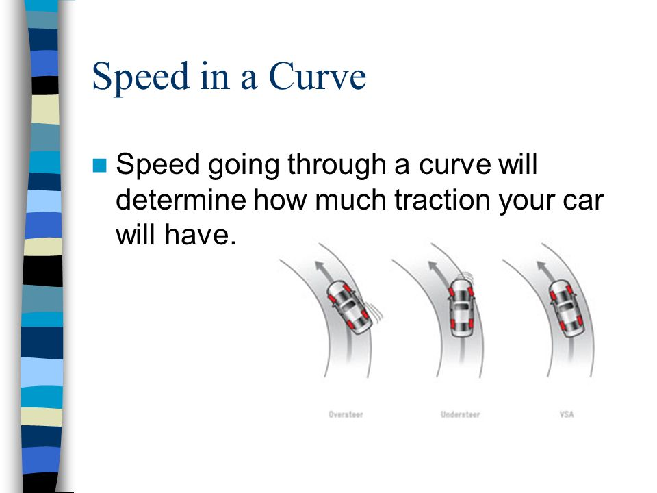 Speed in a Curve Speed going through a curve will determine how much traction your car will have.
