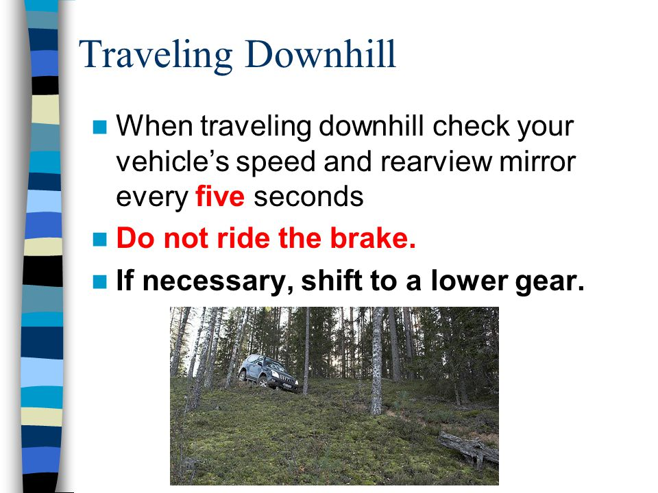 Traveling Downhill When traveling downhill check your vehicle's speed and rearview mirror every five seconds.