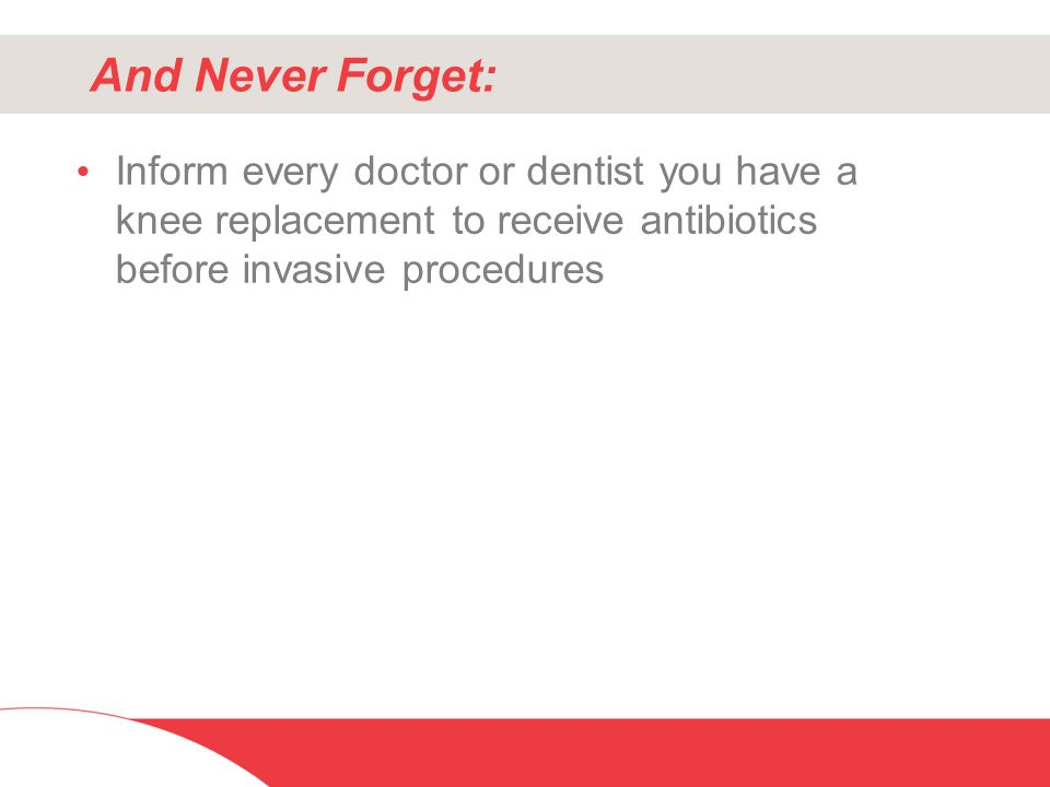 And Never Forget: Inform every doctor or dentist you have a knee replacement to receive antibiotics before invasive procedures.