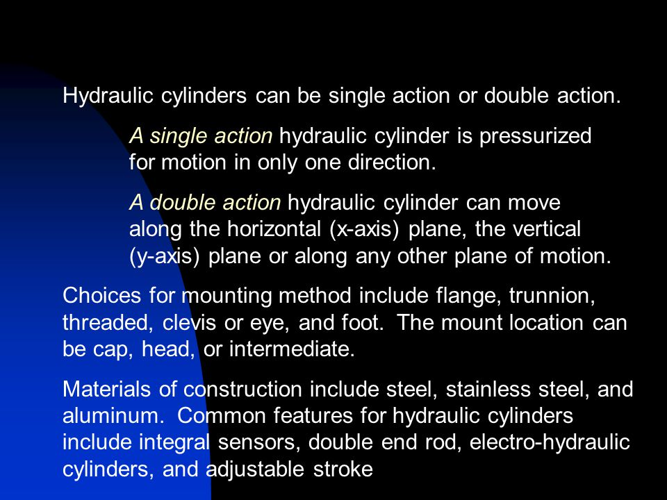 Hydraulic cylinders can be single action or double action.