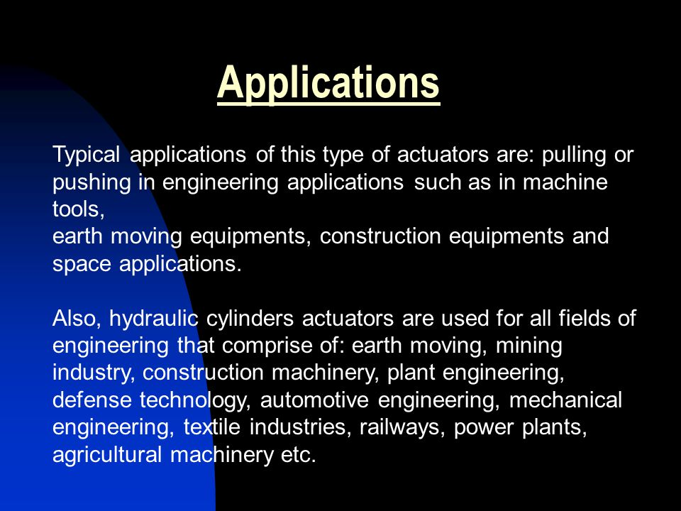 Applications Typical applications of this type of actuators are: pulling or pushing in engineering applications such as in machine tools,