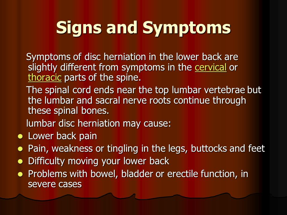Signs and Symptoms Symptoms of disc herniation in the lower back are slightly different from symptoms in the cervical or thoracic parts of the spine.