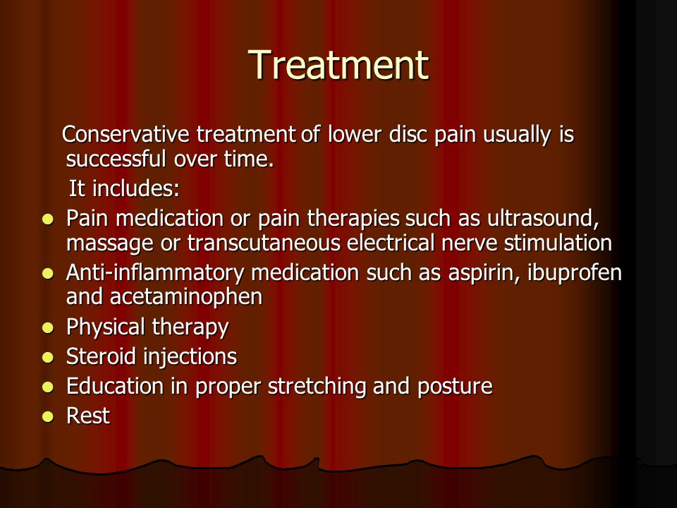 Treatment Conservative treatment of lower disc pain usually is successful over time. It includes: