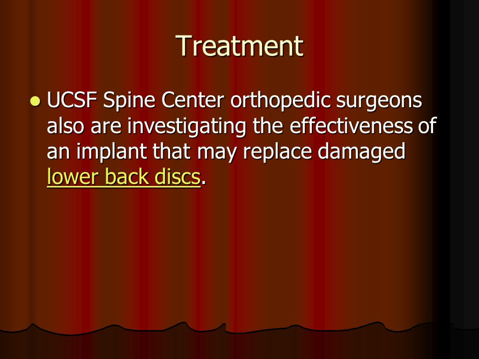 Treatment UCSF Spine Center orthopedic surgeons also are investigating the effectiveness of an implant that may replace damaged lower back discs.