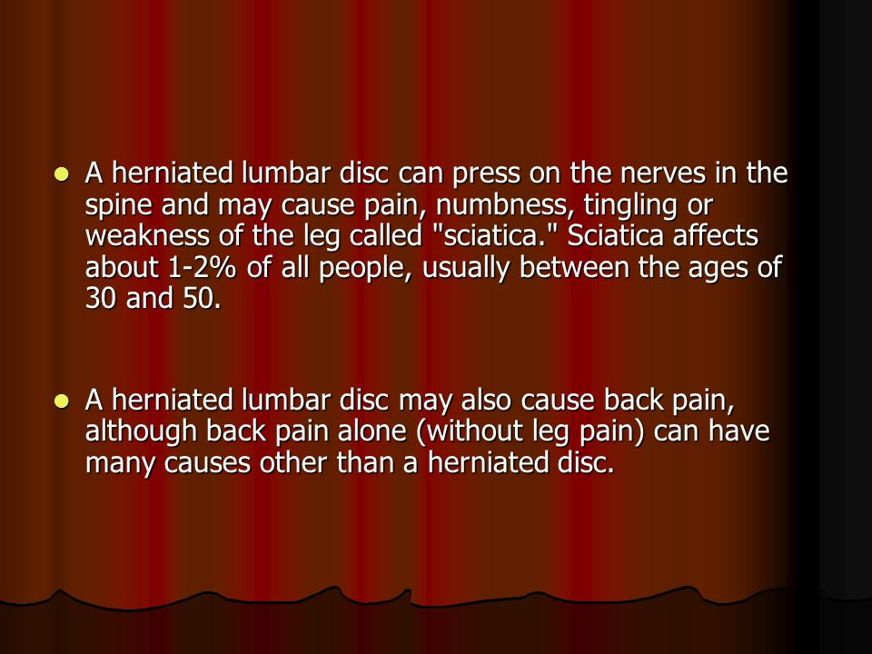 A herniated lumbar disc can press on the nerves in the spine and may cause pain, numbness, tingling or weakness of the leg called sciatica. Sciatica affects about 1-2% of all people, usually between the ages of 30 and 50.