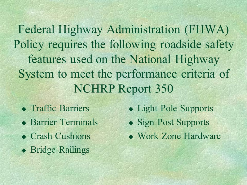 Federal Highway Administration (FHWA) Policy requires the following roadside safety features used on the National Highway System to meet the performance criteria of NCHRP Report 350