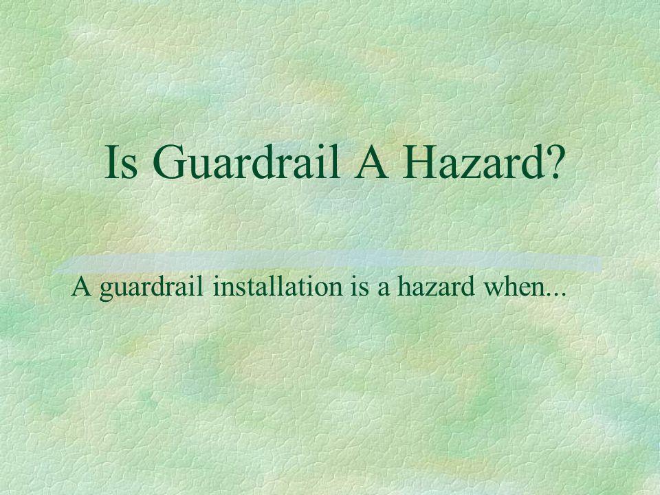A guardrail installation is a hazard when...