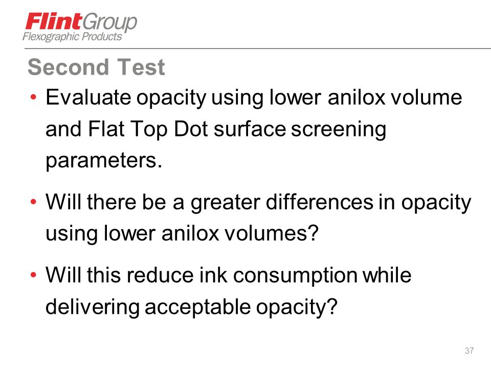 Second Test Evaluate opacity using lower anilox volume and Flat Top Dot surface screening parameters.