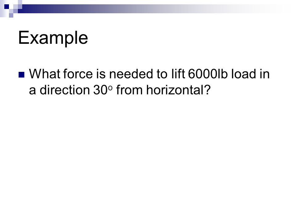 Example What force is needed to lift 6000lb load in a direction 30o from horizontal