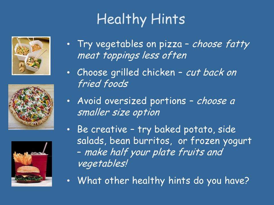 Healthy Hints Try vegetables on pizza – choose fatty meat toppings less often. Choose grilled chicken – cut back on fried foods.