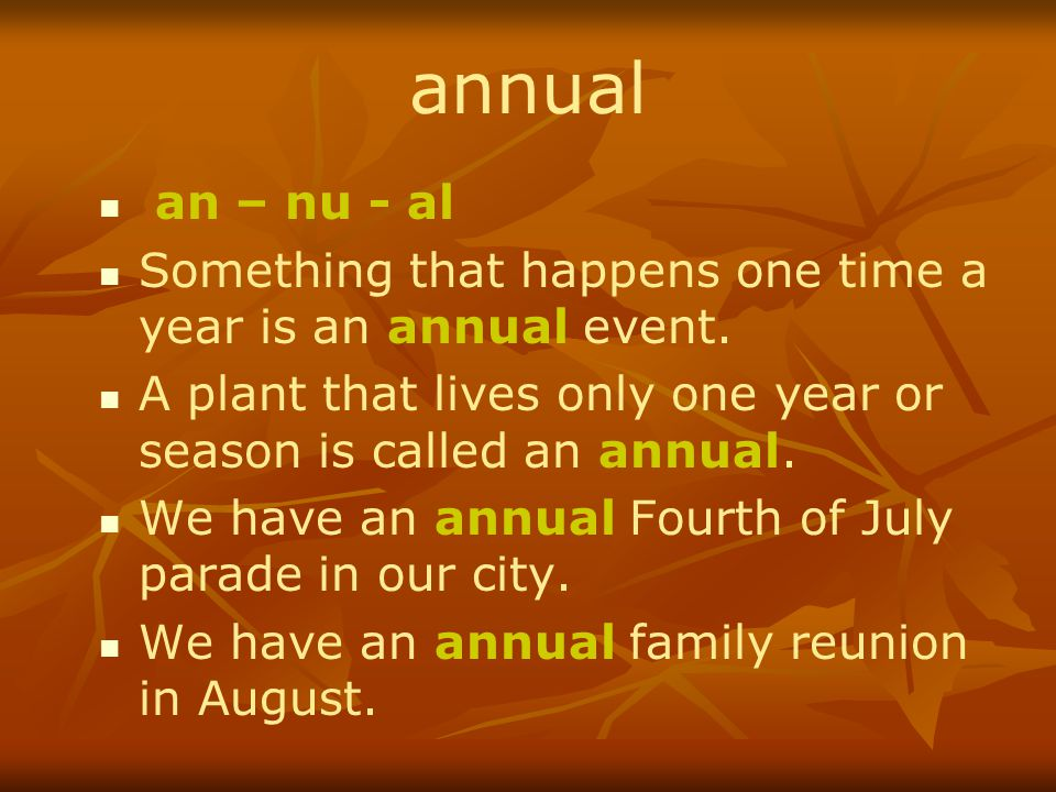 annual an – nu - al. Something that happens one time a year is an annual event. A plant that lives only one year or season is called an annual.