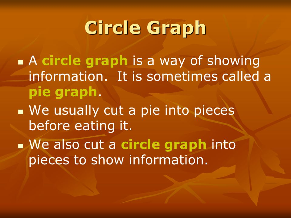 Circle Graph A circle graph is a way of showing information. It is sometimes called a pie graph. We usually cut a pie into pieces before eating it.
