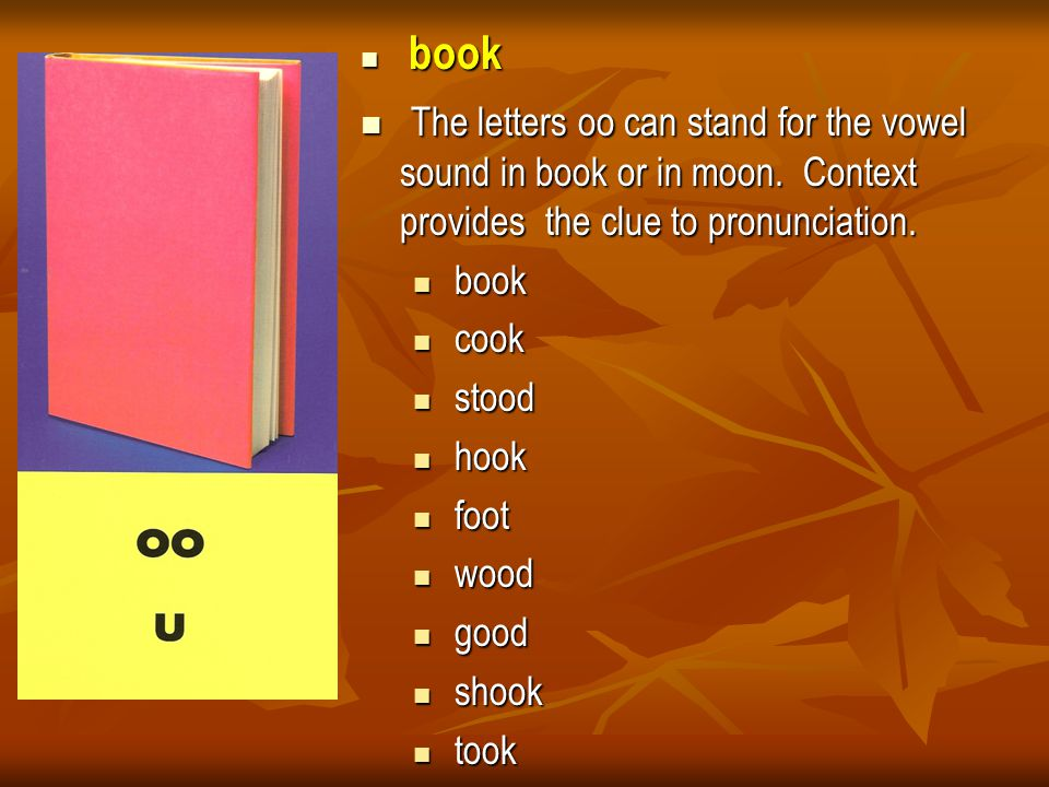 book The letters oo can stand for the vowel sound in book or in moon. Context provides the clue to pronunciation.