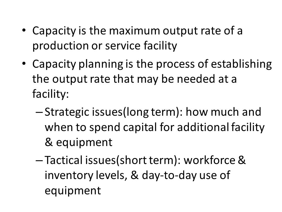 Capacity is the maximum output rate of a production or service facility
