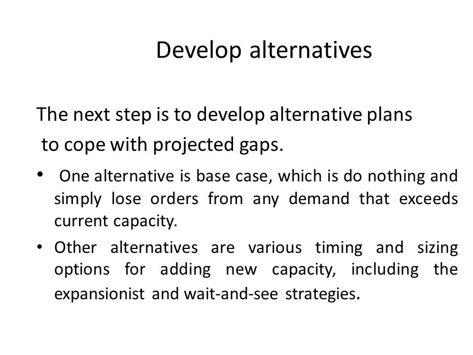 Develop alternatives The next step is to develop alternative plans