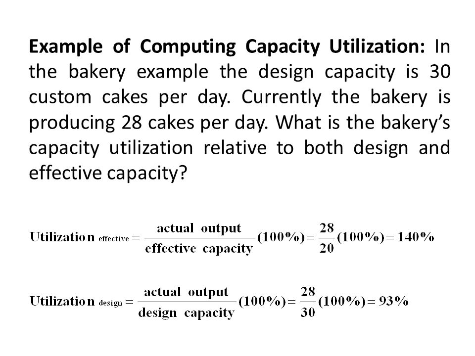 Example of Computing Capacity Utilization: In the bakery example the design capacity is 30 custom cakes per day.