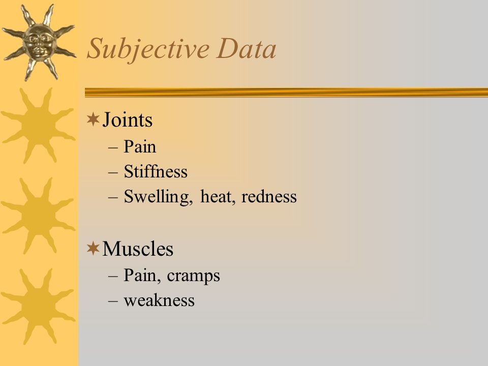 Subjective Data Joints Muscles Pain Stiffness Swelling, heat, redness