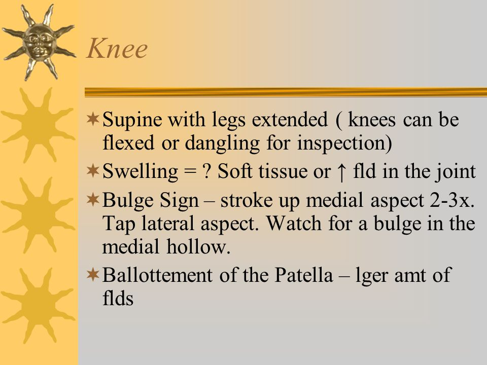 Knee Supine with legs extended ( knees can be flexed or dangling for inspection) Swelling = Soft tissue or ↑ fld in the joint.