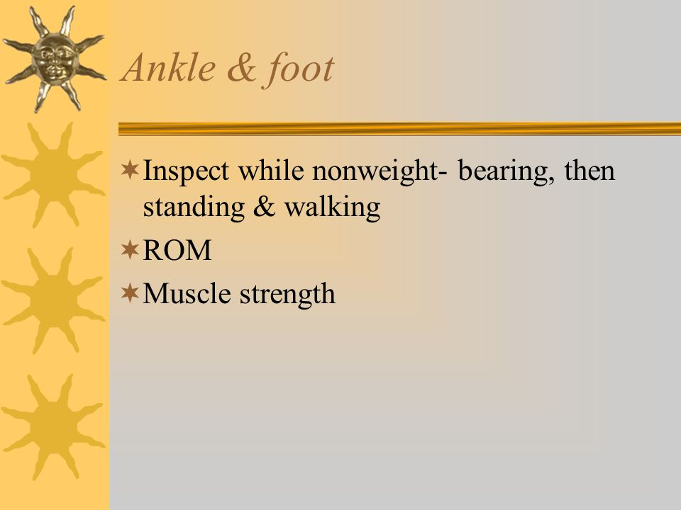 Ankle & foot Inspect while nonweight- bearing, then standing & walking