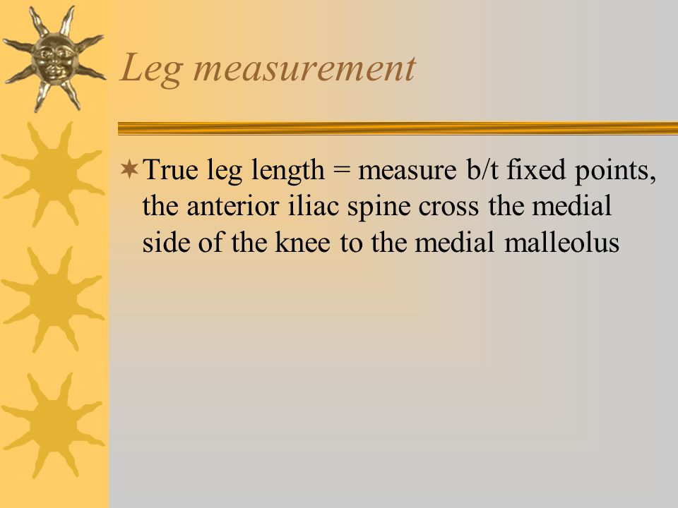 Leg measurement True leg length = measure b/t fixed points, the anterior iliac spine cross the medial side of the knee to the medial malleolus.
