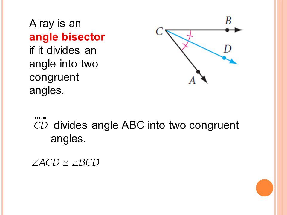 A ray is an angle bisector if it divides an angle into two congruent angles.