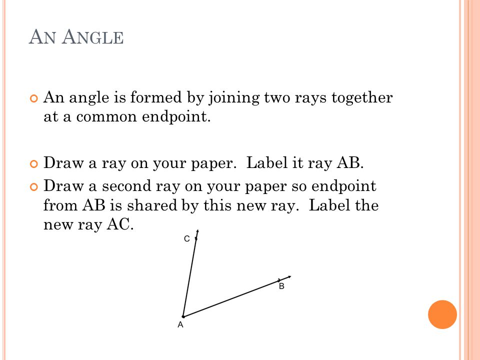 An Angle An angle is formed by joining two rays together at a common endpoint. Draw a ray on your paper. Label it ray AB.