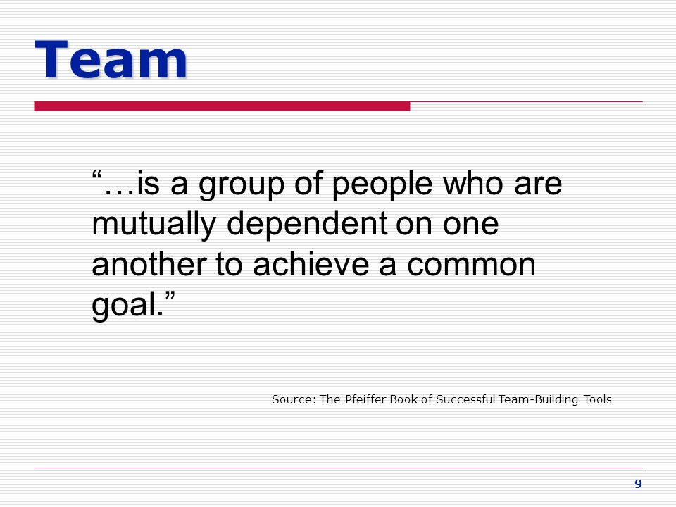Team …is a group of people who are mutually dependent on one another to achieve a common goal.