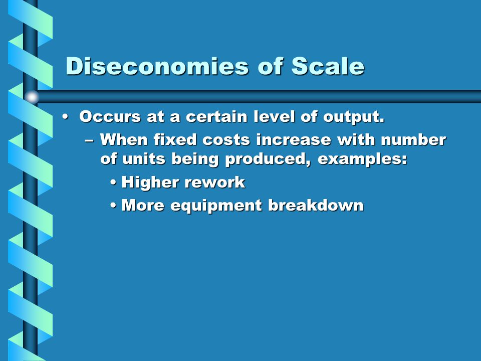 Diseconomies of Scale Occurs at a certain level of output.