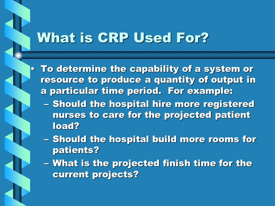What is CRP Used For To determine the capability of a system or resource to produce a quantity of output in a particular time period. For example: